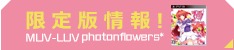限定版情報!MUV-LUV photonflowers*